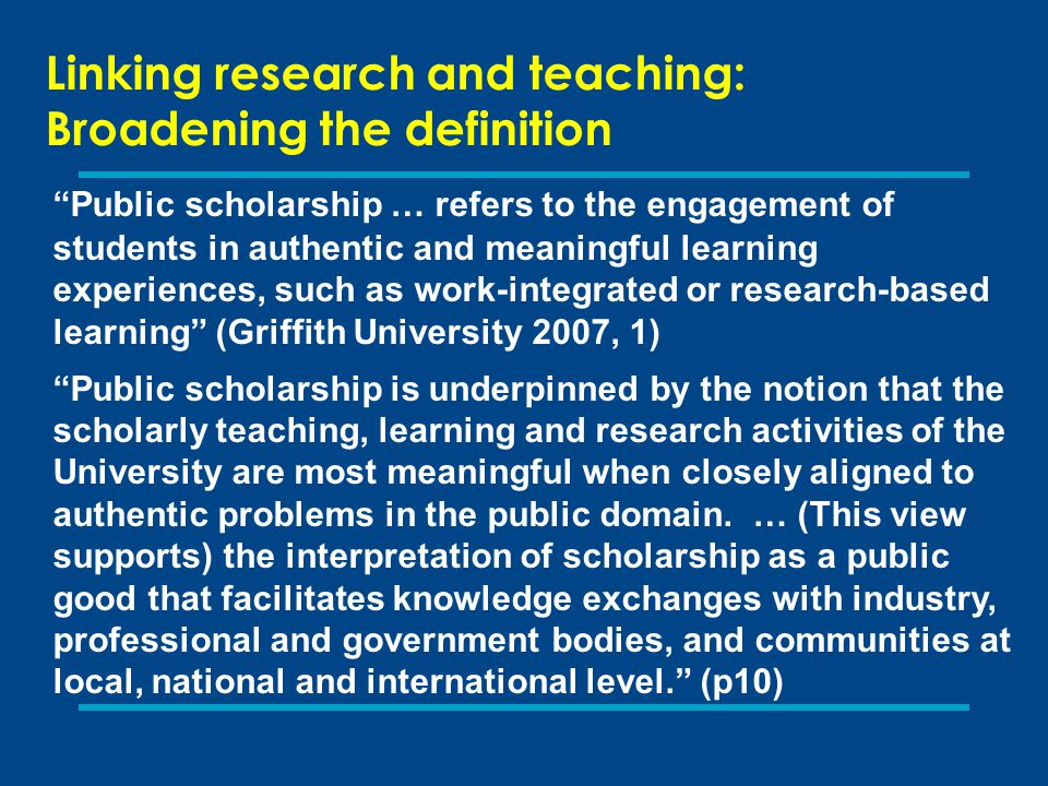 """Linking research and teaching: Broadening the definition """"Public scholarship … refers to the engagement of students in authentic and meaningful learni"""