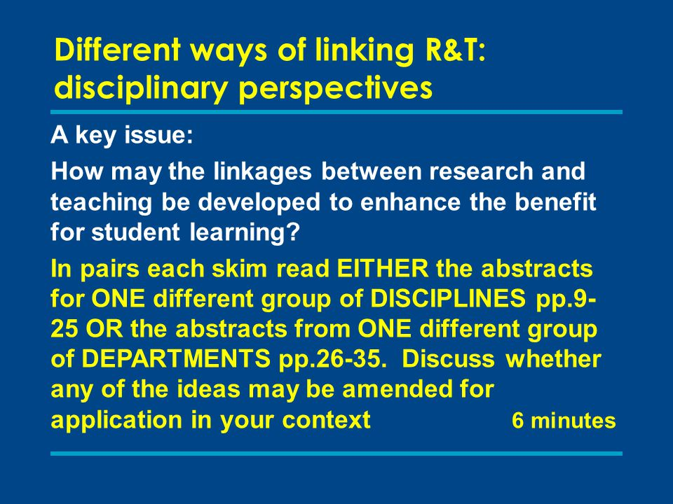 Different ways of linking R&T: disciplinary perspectives A key issue: How may the linkages between research and teaching be developed to enhance the b