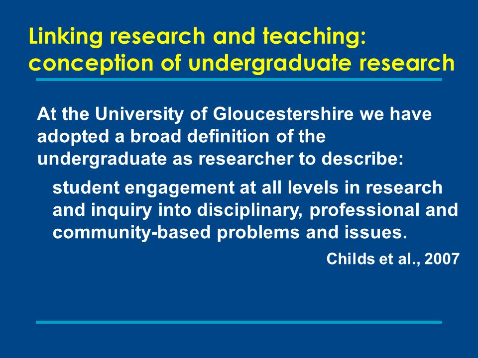 Linking research and teaching: conception of undergraduate research At the University of Gloucestershire we have adopted a broad definition of the undergraduate as researcher to describe: student engagement at all levels in research and inquiry into disciplinary, professional and community-based problems and issues.