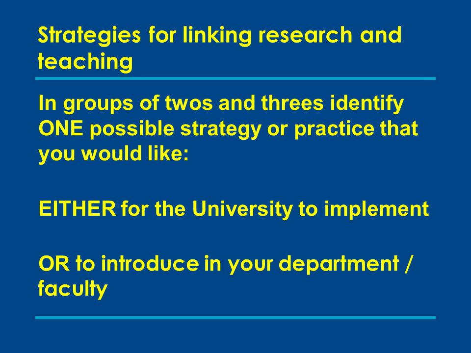 Strategies for linking research and teaching In groups of twos and threes identify ONE possible strategy or practice that you would like: EITHER for t