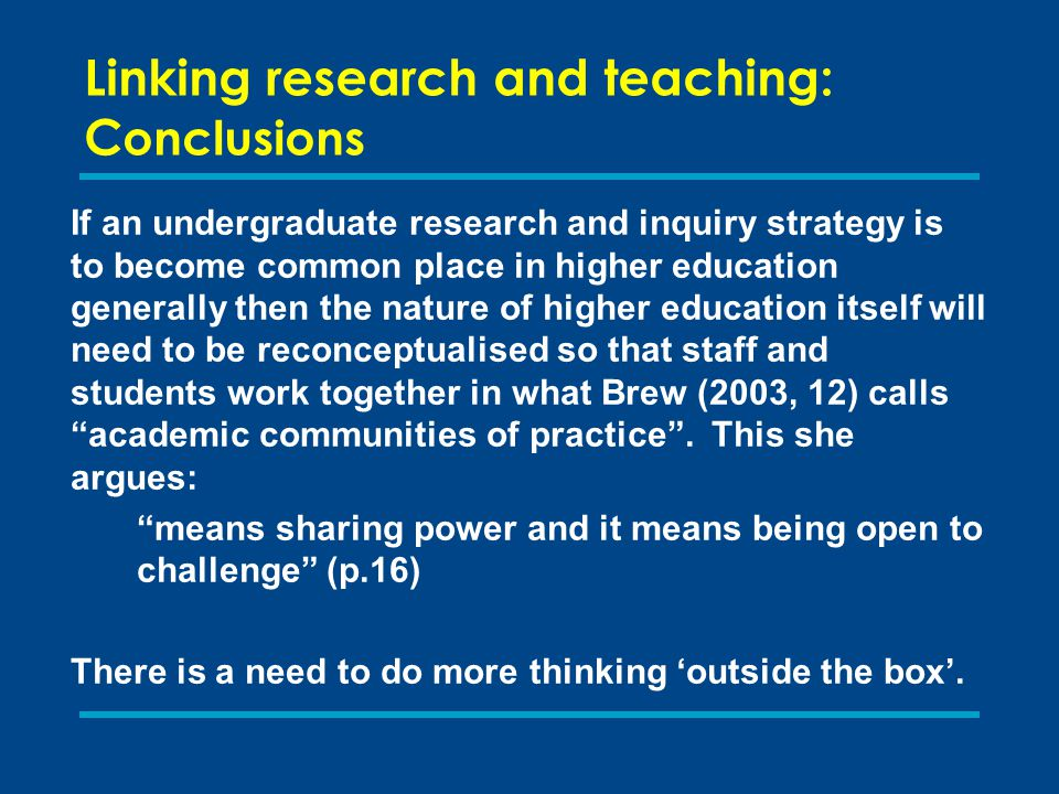 Linking research and teaching: C onclusions If an undergraduate research and inquiry strategy is to become common place in higher education generally