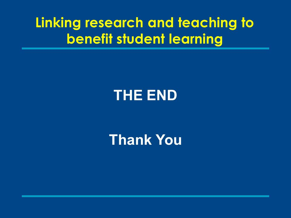 Linking research and teaching to benefit student learning THE END Thank You