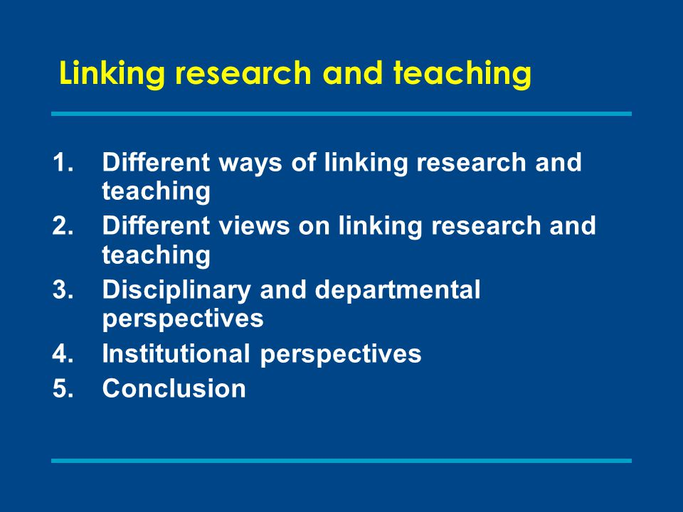 Linking research and teaching: C onclusions Adopting a broader definition of research than is currently common is a way forward (Boyer et al.), which should benefit the learning of students in institutions with a range of different missions Putting greater emphasis on actively engaging students with research, suitably adapted to recognise the variation and complexity of constructing knowledge in different disciplines, is one way of re-linking them in the twenty-first century.