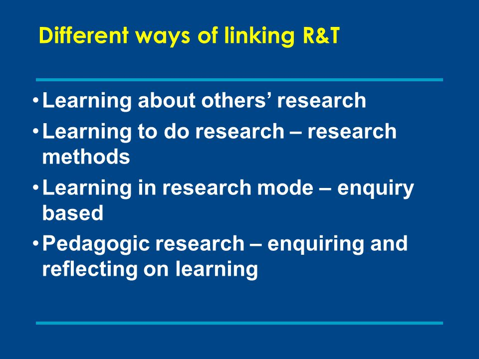 Different ways of linking R&T Learning about others' research Learning to do research – research methods Learning in research mode – enquiry based Ped