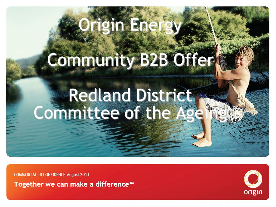 Origin Energy Community B2B Offer Redland District Committee of the Ageing Origin Energy Community B2B Offer Redland District Committee of the Ageing COMMERCIAL IN CONFIDENCE August 2011 Together we can make a difference™