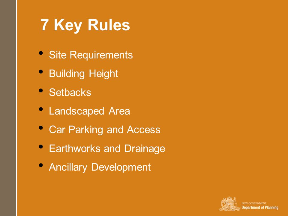 7 Key Rules Site Requirements Building Height Setbacks Landscaped Area Car Parking and Access Earthworks and Drainage Ancillary Development