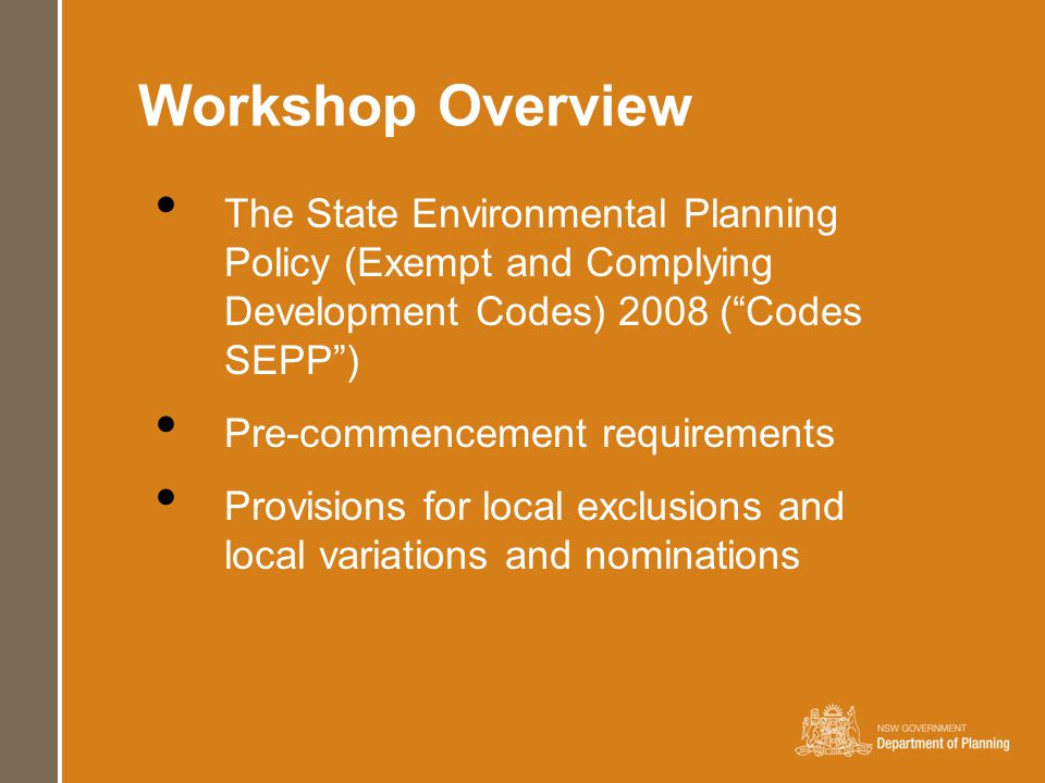 Workshop Overview The State Environmental Planning Policy (Exempt and Complying Development Codes) 2008 ( Codes SEPP ) Pre-commencement requirements Provisions for local exclusions and local variations and nominations