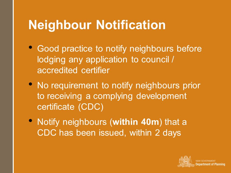 Neighbour Notification Good practice to notify neighbours before lodging any application to council / accredited certifier No requirement to notify neighbours prior to receiving a complying development certificate (CDC) Notify neighbours (within 40m) that a CDC has been issued, within 2 days