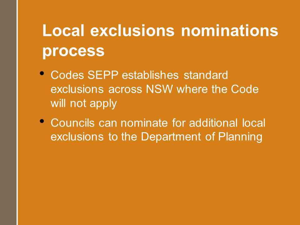 Local exclusions nominations process Codes SEPP establishes standard exclusions across NSW where the Code will not apply Councils can nominate for additional local exclusions to the Department of Planning