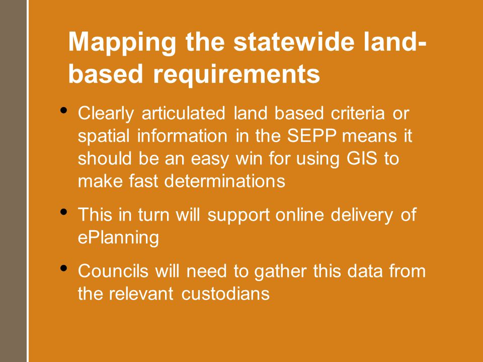 Mapping the statewide land- based requirements Clearly articulated land based criteria or spatial information in the SEPP means it should be an easy win for using GIS to make fast determinations This in turn will support online delivery of ePlanning Councils will need to gather this data from the relevant custodians