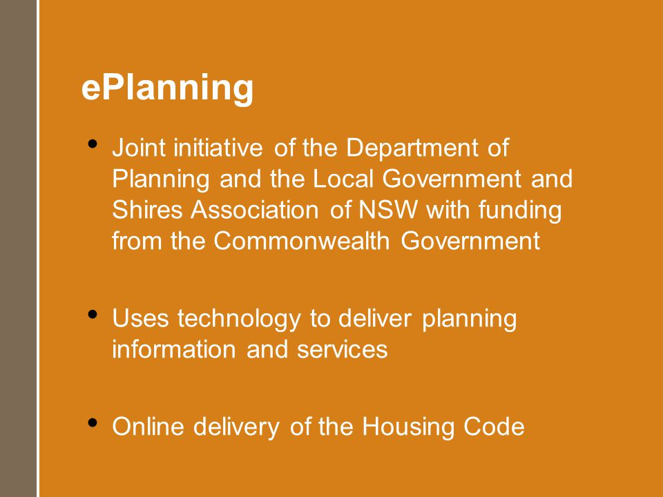 ePlanning Joint initiative of the Department of Planning and the Local Government and Shires Association of NSW with funding from the Commonwealth Government Uses technology to deliver planning information and services Online delivery of the Housing Code