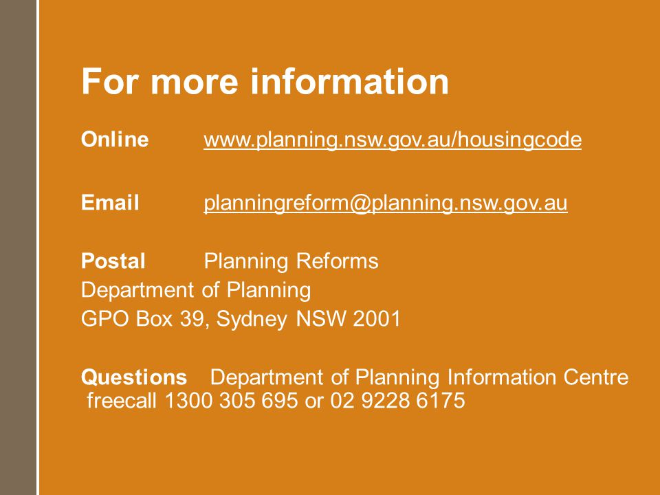 For more information Online www.planning.nsw.gov.au/housingcode Emailplanningreform@planning.nsw.gov.au PostalPlanning Reforms Department of Planning GPO Box 39, Sydney NSW 2001 Questions Department of Planning Information Centre freecall 1300 305 695 or 02 9228 6175