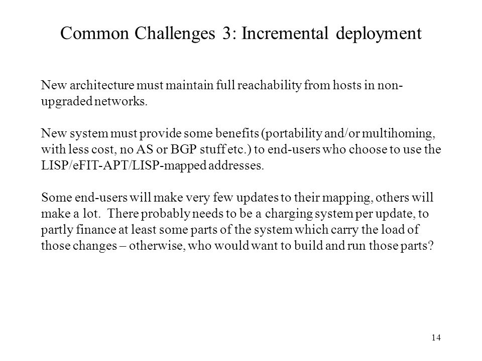 14 Common Challenges 3: Incremental deployment New architecture must maintain full reachability from hosts in non- upgraded networks. New system must
