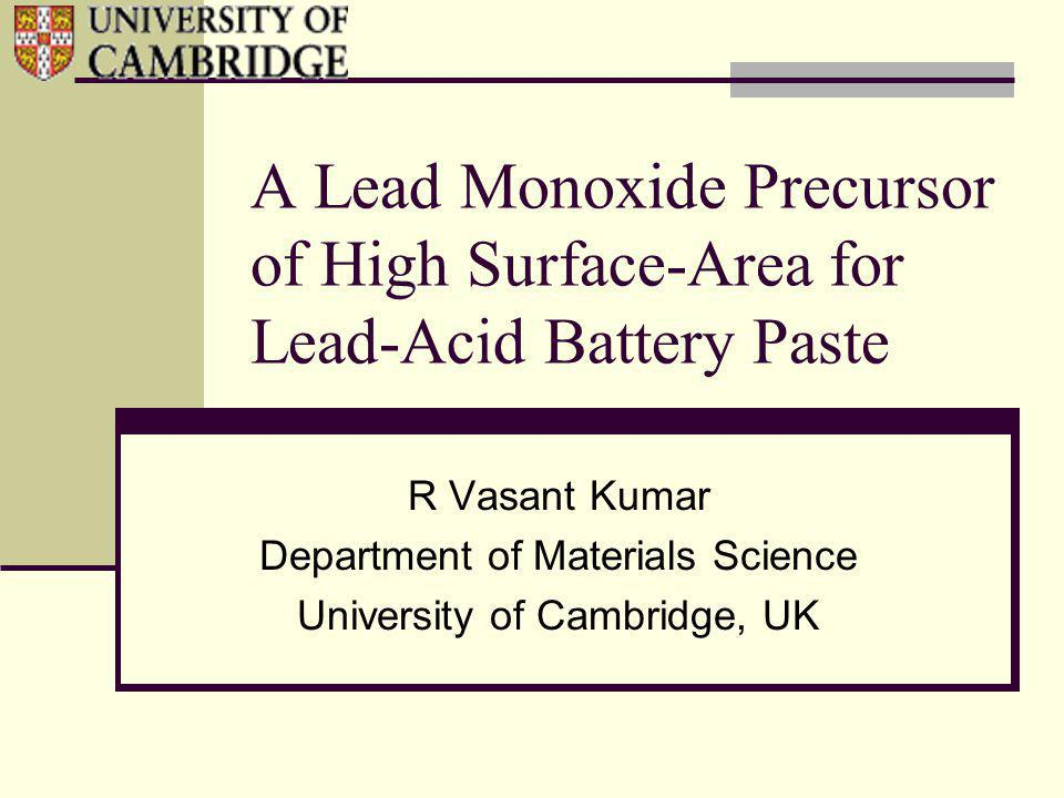 A Lead Monoxide Precursor of High Surface-Area for Lead-Acid Battery Paste R Vasant Kumar Department of Materials Science University of Cambridge, UK