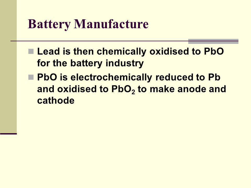 Battery Manufacture Lead is then chemically oxidised to PbO for the battery industry PbO is electrochemically reduced to Pb and oxidised to PbO 2 to make anode and cathode
