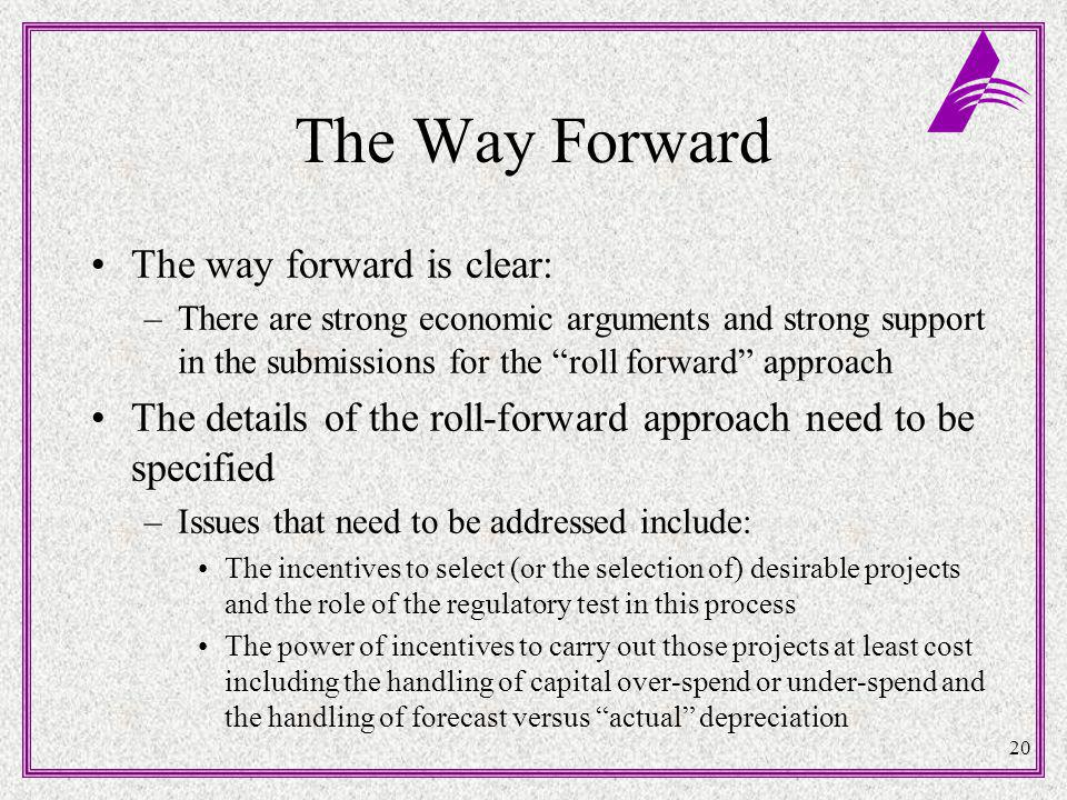 20 The Way Forward The way forward is clear: –There are strong economic arguments and strong support in the submissions for the roll forward approach The details of the roll-forward approach need to be specified –Issues that need to be addressed include: The incentives to select (or the selection of) desirable projects and the role of the regulatory test in this process The power of incentives to carry out those projects at least cost including the handling of capital over-spend or under-spend and the handling of forecast versus actual depreciation