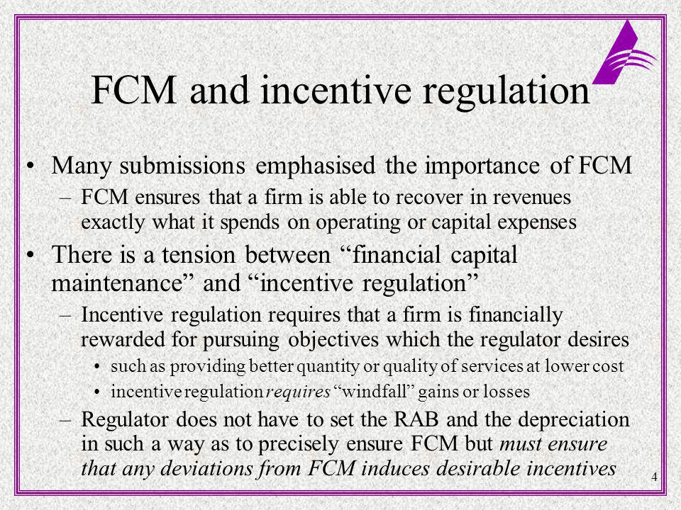 4 FCM and incentive regulation Many submissions emphasised the importance of FCM –FCM ensures that a firm is able to recover in revenues exactly what it spends on operating or capital expenses There is a tension between financial capital maintenance and incentive regulation –Incentive regulation requires that a firm is financially rewarded for pursuing objectives which the regulator desires such as providing better quantity or quality of services at lower cost incentive regulation requires windfall gains or losses –Regulator does not have to set the RAB and the depreciation in such a way as to precisely ensure FCM but must ensure that any deviations from FCM induces desirable incentives