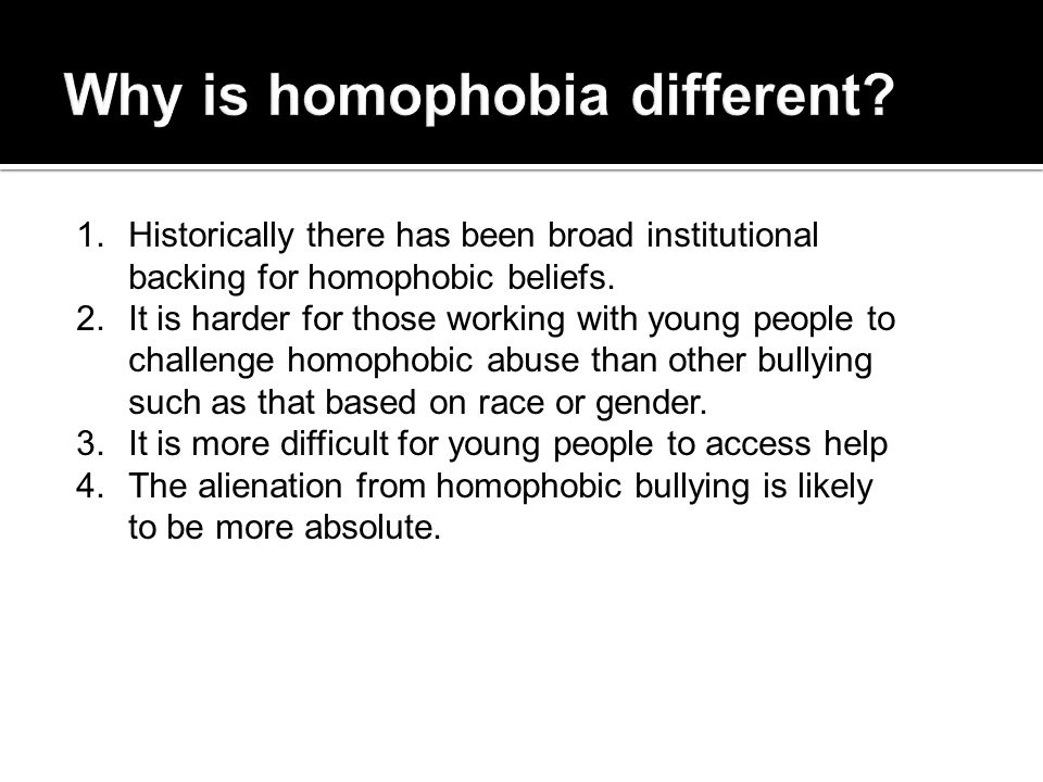 1. Historically there has been broad institutional backing for homophobic beliefs. 2. It is harder for those working with young people to challenge ho