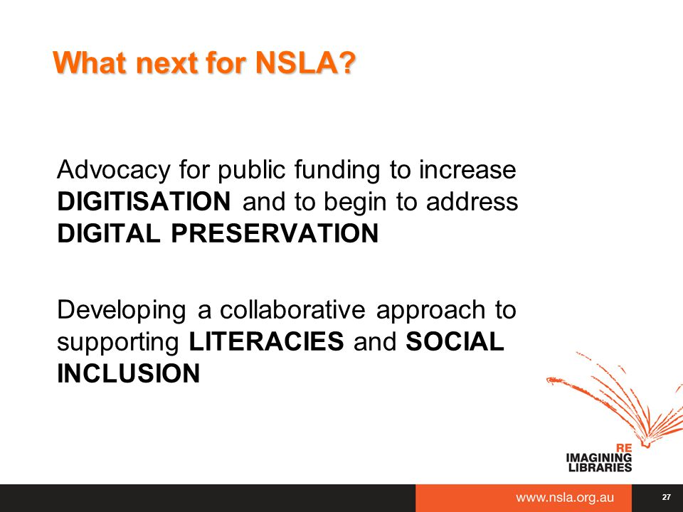 What next for NSLA? Advocacy for public funding to increase DIGITISATION and to begin to address DIGITAL PRESERVATION Developing a collaborative appro