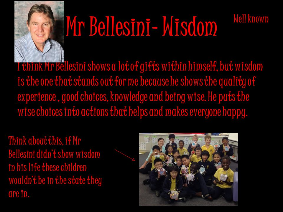 Mr Bellesini- Wisdom I think Mr Bellesini shows a lot of gifts within himself, but wisdom is the one that stands out for me because he shows the quality of experience, good choices, knowledge and being wise.