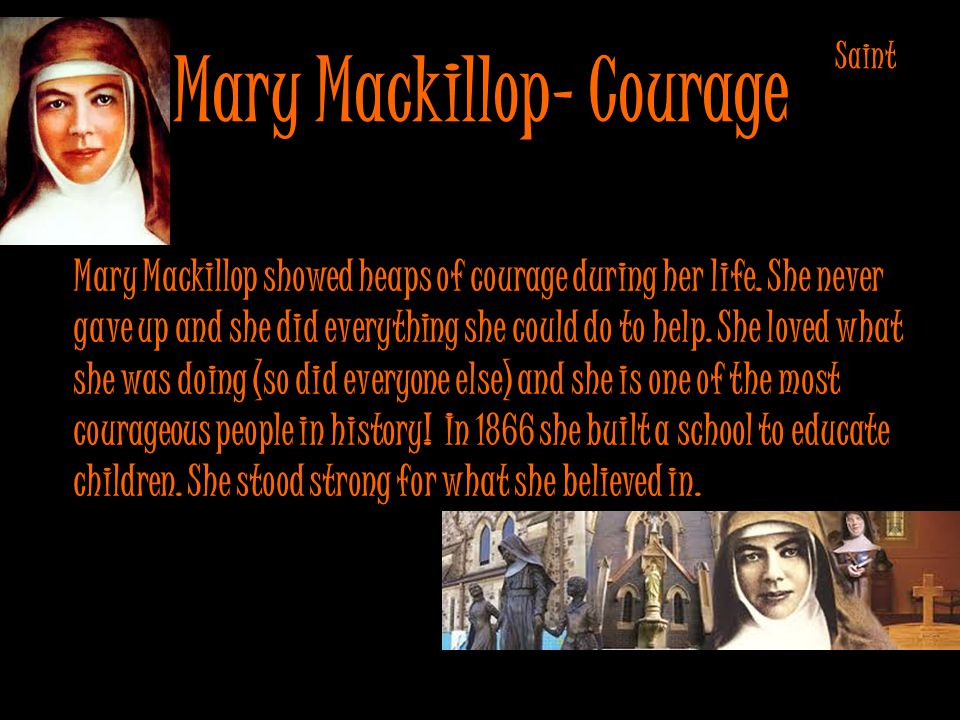 Mary Mackillop- Courage Mary Mackillop showed heaps of courage during her life.