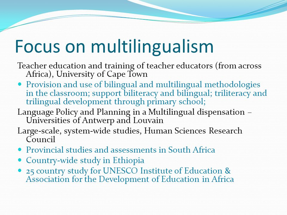 Focus on multilingualism Teacher education and training of teacher educators (from across Africa), University of Cape Town Provision and use of biling