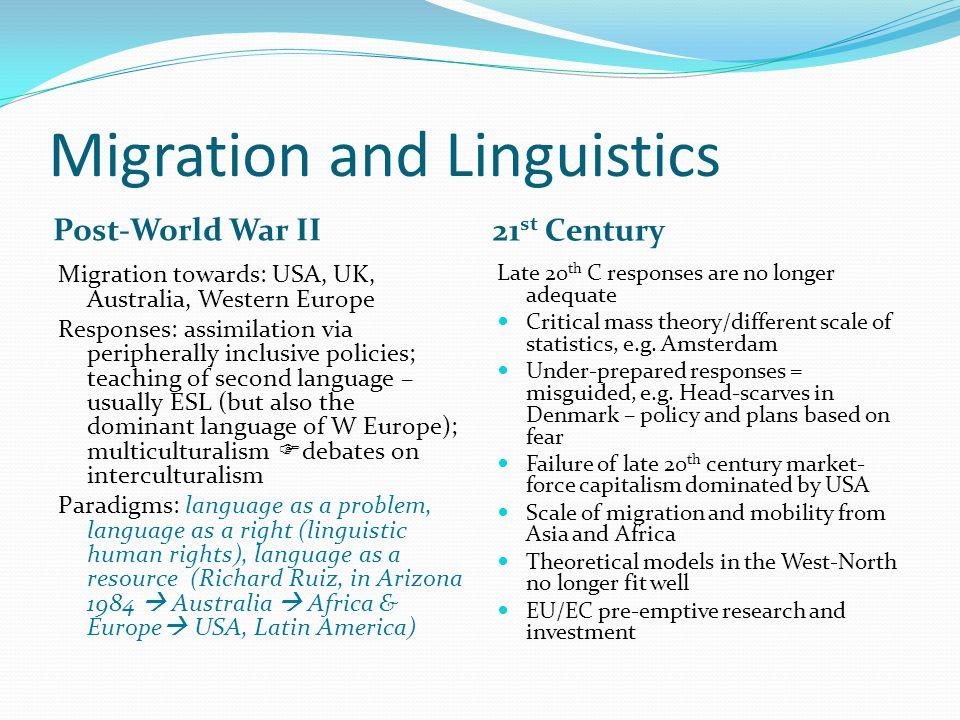 Migration and Linguistics Post-World War II 21 st Century Migration towards: USA, UK, Australia, Western Europe Responses: assimilation via peripheral