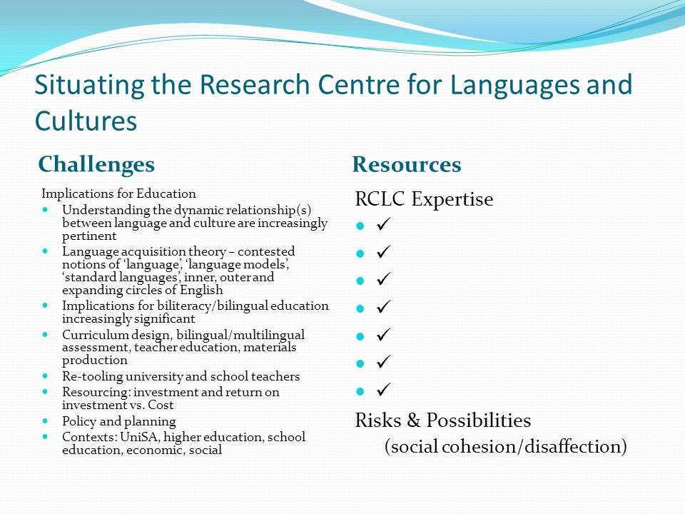 Situating the Research Centre for Languages and Cultures Challenges Resources Implications for Education Understanding the dynamic relationship(s) between language and culture are increasingly pertinent Language acquisition theory – contested notions of 'language', 'language models', 'standard languages', inner, outer and expanding circles of English Implications for biliteracy/bilingual education increasingly significant Curriculum design, bilingual/multilingual assessment, teacher education, materials production Re-tooling university and school teachers Resourcing: investment and return on investment vs.