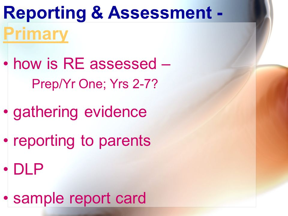 Reporting & Assessment - Primary Primary how is RE assessed – Prep/Yr One; Yrs 2-7? gathering evidence reporting to parents DLP sample report card