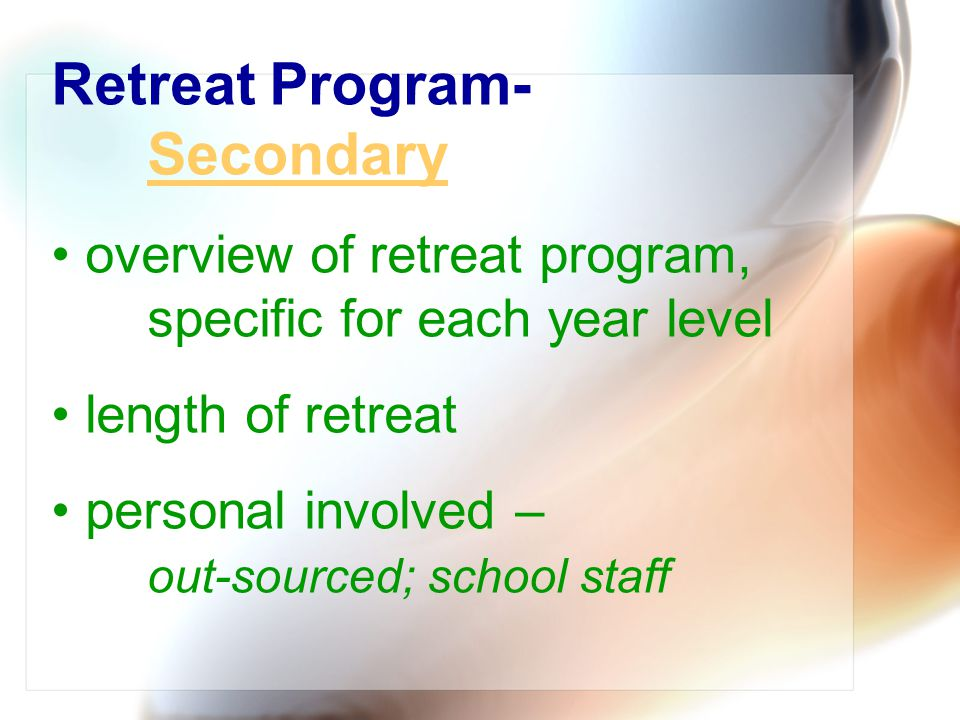 Retreat Program- Secondary Secondary overview of retreat program, specific for each year level length of retreat personal involved – out-sourced; scho