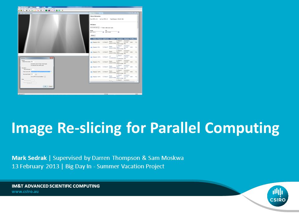 Image Re-slicing for Parallel Computing IM&T ADVANCED SCIENTIFIC COMPUTING Mark Sedrak | Supervised by Darren Thompson & Sam Moskwa 13 February 2013 |