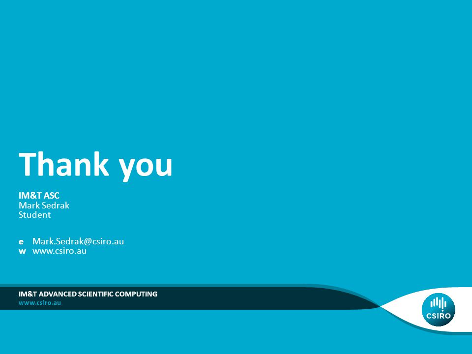 IM&T ASC Mark Sedrak Student eMark.Sedrak@csiro.au wwww.csiro.au IM&T ADVANCED SCIENTIFIC COMPUTING Thank you