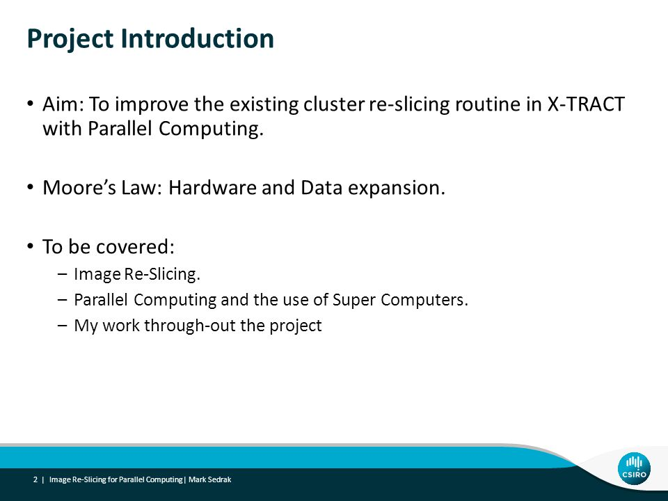 Aim: To improve the existing cluster re-slicing routine in X-TRACT with Parallel Computing. Moore's Law: Hardware and Data expansion. To be covered: –