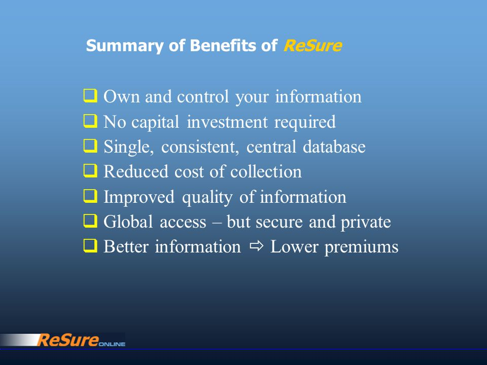  Own and control your information  No capital investment required  Single, consistent, central database  Reduced cost of collection  Improved quality of information  Global access – but secure and private  Better information  Lower premiums Summary of Benefits of ReSure