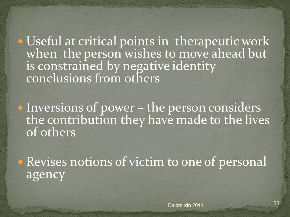 Useful at critical points in therapeutic work when the person wishes to move ahead but is constrained by negative identity conclusions from others Inversions of power – the person considers the contribution they have made to the lives of others Revises notions of victim to one of personal agency 11 Deidre Ikin 2014