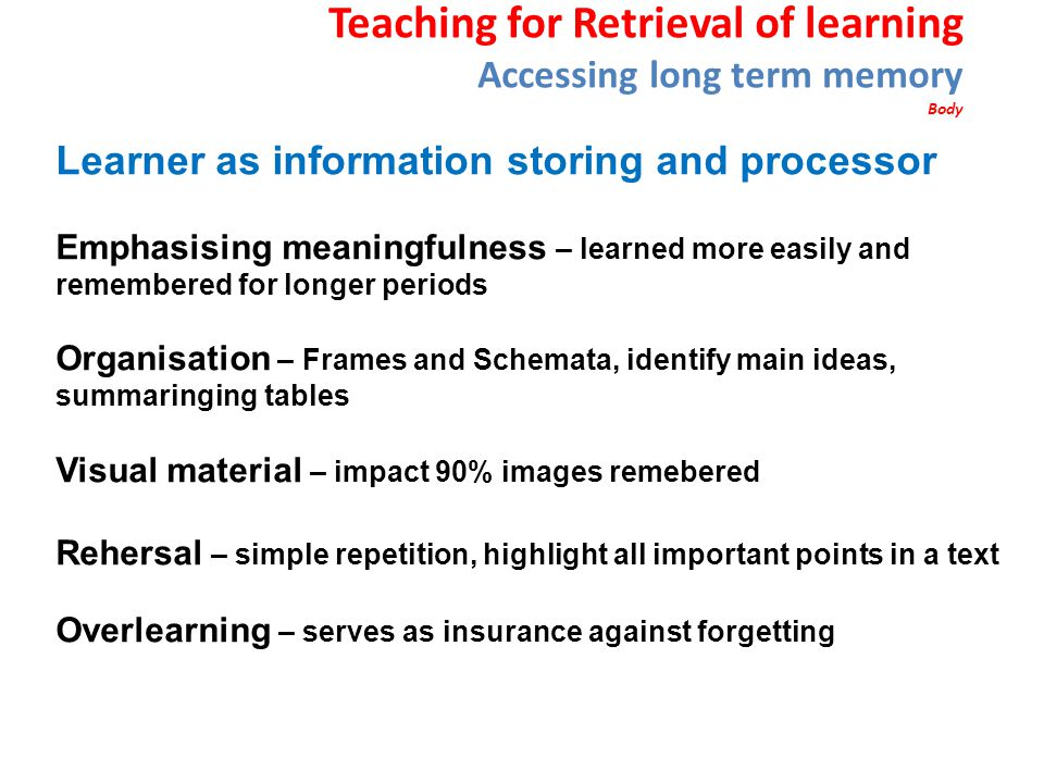 Teaching for Retrieval of learning Accessing long term memory Body Learner as information storing and processor Emphasising meaningfulness – learned more easily and remembered for longer periods Organisation – Frames and Schemata, identify main ideas, summaringing tables Visual material – impact 90% images remebered Rehersal – simple repetition, highlight all important points in a text Overlearning – serves as insurance against forgetting