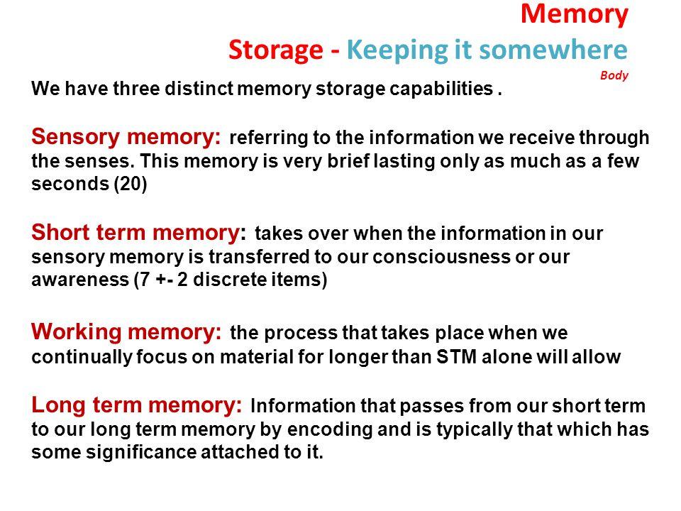 Memory Storage - Keeping it somewhere Body We have three distinct memory storage capabilities.