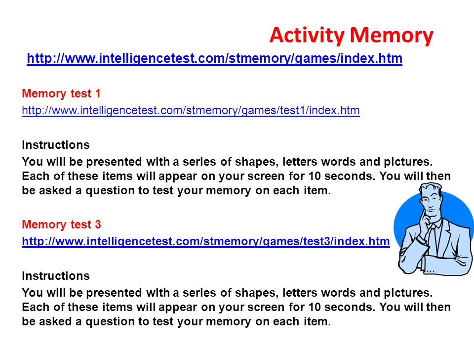 Activity Memory http://www.intelligencetest.com/stmemory/games/index.htm Memory test 1 http://www.intelligencetest.com/stmemory/games/test1/index.htm Instructions You will be presented with a series of shapes, letters words and pictures.
