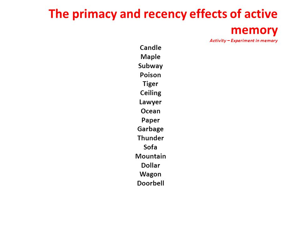 The primacy and recency effects of active memory Activity – Experiment in memory Candle Maple Subway Poison Tiger Ceiling Lawyer Ocean Paper Garbage Thunder Sofa Mountain Dollar Wagon Doorbell