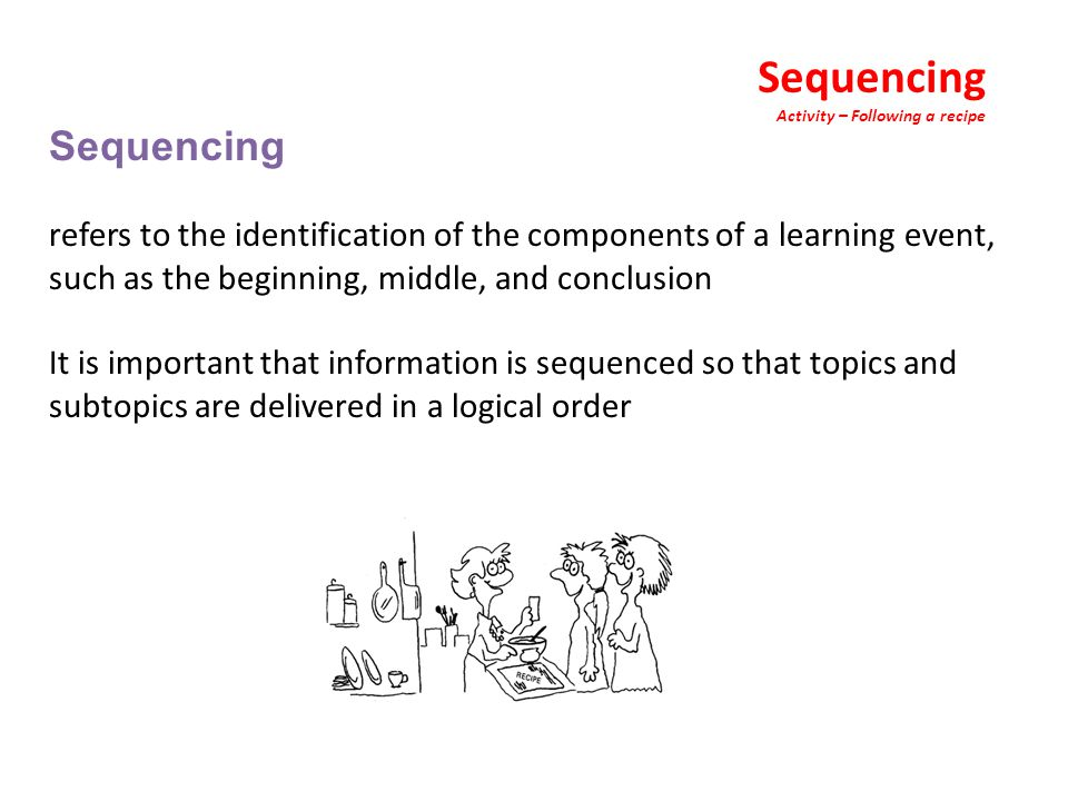 Sequencing Activity – Following a recipe Sequencing refers to the identification of the components of a learning event, such as the beginning, middle, and conclusion It is important that information is sequenced so that topics and subtopics are delivered in a logical order