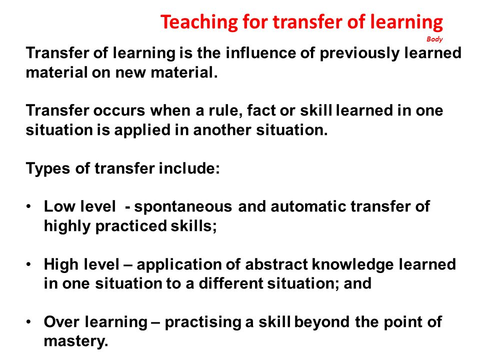 Teaching for transfer of learning Body Transfer of learning is the influence of previously learned material on new material.