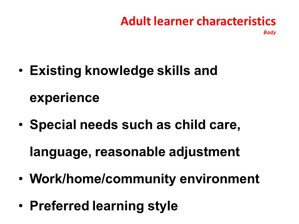 Adult learner characteristics Body Existing knowledge skills and experience Special needs such as child care, language, reasonable adjustment Work/home/community environment Preferred learning style