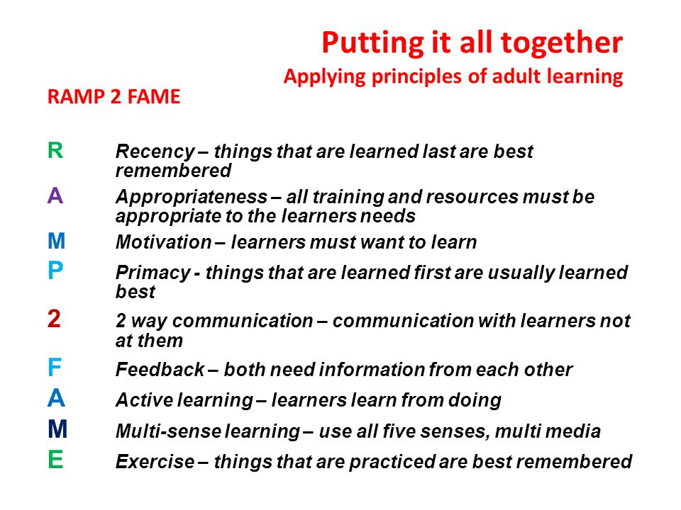Putting it all together Applying principles of adult learning RAMP 2 FAME R Recency – things that are learned last are best remembered A Appropriateness – all training and resources must be appropriate to the learners needs M Motivation – learners must want to learn P Primacy - things that are learned first are usually learned best 2 2 way communication – communication with learners not at them F Feedback – both need information from each other A Active learning – learners learn from doing M Multi-sense learning – use all five senses, multi media E Exercise – things that are practiced are best remembered