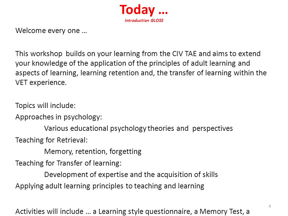 Today … Introduction GLOSS Welcome every one … This workshop builds on your learning from the CIV TAE and aims to extend your knowledge of the application of the principles of adult learning and aspects of learning, learning retention and, the transfer of learning within the VET experience.