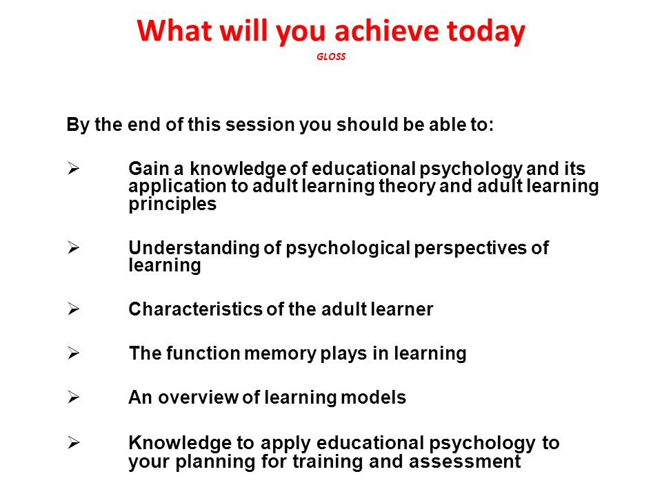 What will you achieve today GLOSS By the end of this session you should be able to:  Gain a knowledge of educational psychology and its application to adult learning theory and adult learning principles  Understanding of psychological perspectives of learning  Characteristics of the adult learner  The function memory plays in learning  An overview of learning models  Knowledge to apply educational psychology to your planning for training and assessment