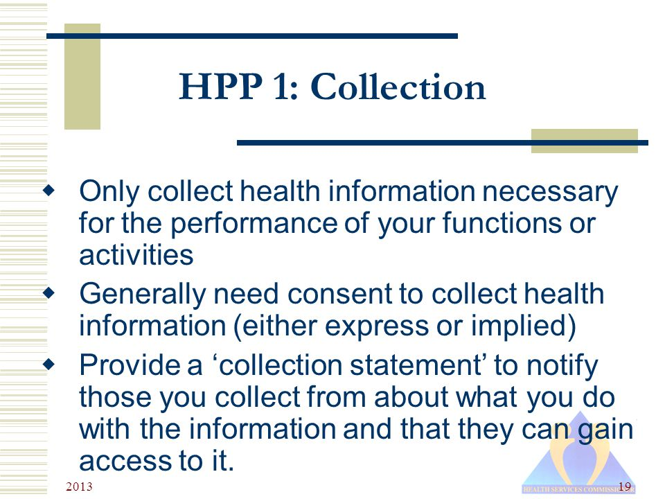 2013 19 HPP 1: Collection  Only collect health information necessary for the performance of your functions or activities  Generally need consent to collect health information (either express or implied)  Provide a 'collection statement' to notify those you collect from about what you do with the information and that they can gain access to it.
