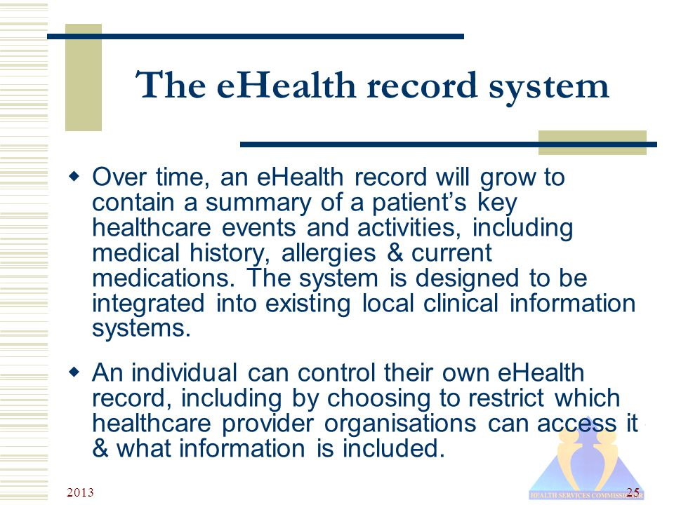 2013 25 The eHealth record system  Over time, an eHealth record will grow to contain a summary of a patient's key healthcare events and activities, including medical history, allergies & current medications.
