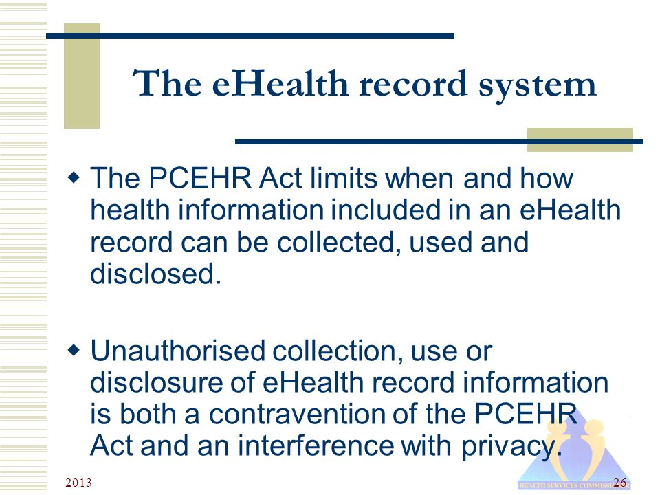 2013 26 The eHealth record system  The PCEHR Act limits when and how health information included in an eHealth record can be collected, used and disclosed.