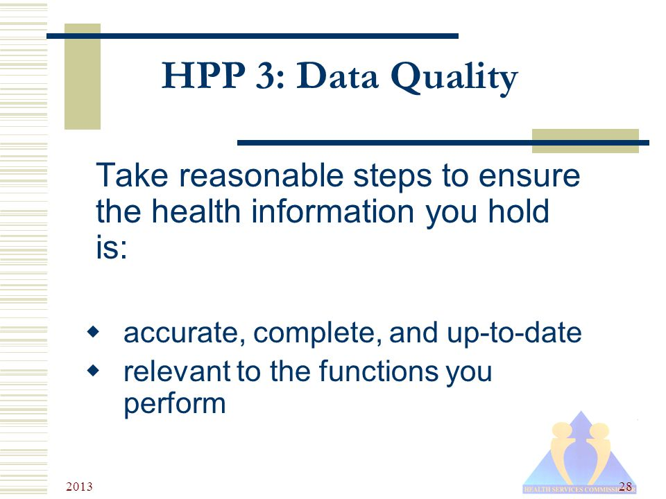 2013 28 HPP 3: Data Quality Take reasonable steps to ensure the health information you hold is:  accurate, complete, and up-to-date  relevant to the functions you perform