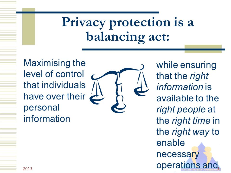 2013 3 Privacy protection is a balancing act: Maximising the level of control that individuals have over their personal information while ensuring that the right information is available to the right people at the right time in the right way to enable necessary operations and services.
